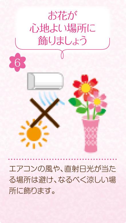 6.お花が心地よい場所に飾りましょう。エアコンの風や、直射日光が当たる場所は避け、なるべく涼しい場所に飾ります。
